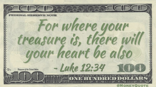 For where your treasure is, there will be your heart also Quote