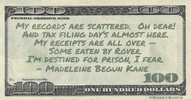 My records are scattered. Oh dear! And tax filing day's almost here. My receipts are all over — Some eaten by Rover. I'm destined for prison, I fear Quote
