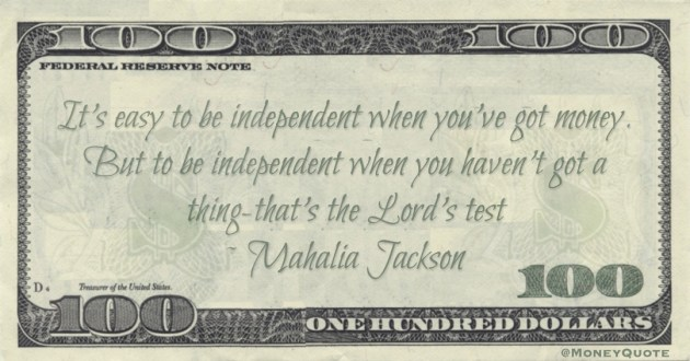 It's easy to be independent when you've got money. But to be independent when you haven't got a thing that's the Lord's test Quote