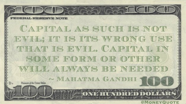 Capital as such is not evil; it is its wrong use that is evil. Capital in some form or other will always be needed Quote