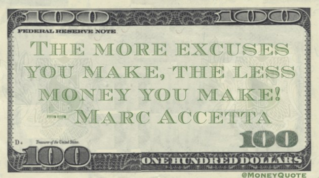 the more excuses you make, the less money you make! Quote
