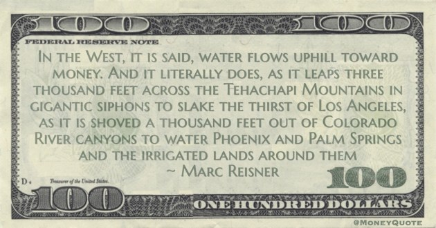 In the West, it is said, water flows uphill toward money. And it literally does, as it leaps three thousand feet across the Tehachapi Mountains Quote
