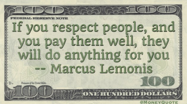 If you respect people, and you pay them well, they will do anything for you Quote