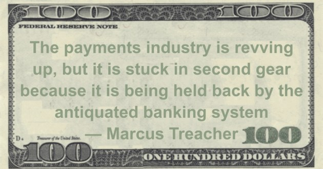 Marcus Treacher The payments industry is revving up, but it is stuck in second gear because it is being held back by the antiquated banking system quote