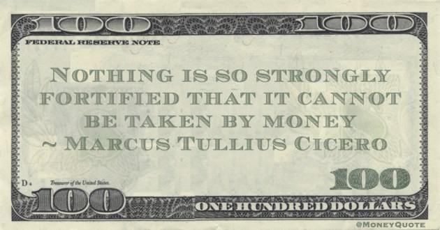 Nothing is so strongly fortified that it cannot be taken by money Quote