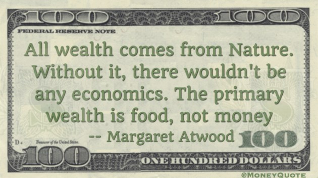 All wealth comes from nature. Without it, there wouldn't bee any economics. The primary wealth is food not money Quote