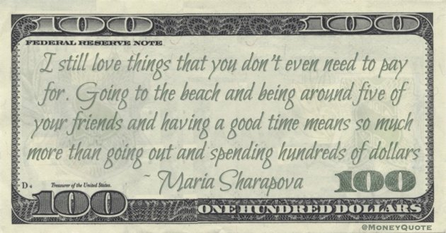 I still love things that you don't even need to pay for. Going to the beach and being around five of your friends and having a good time means so much more than going out and spending hundreds of dollars Quote