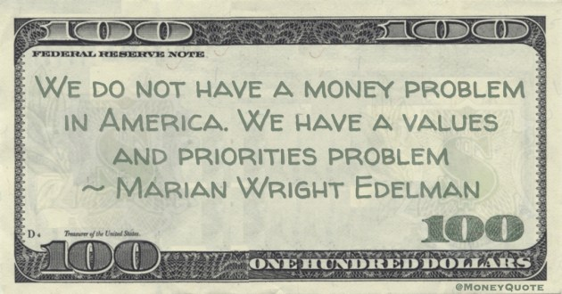 Marian Wright Edelman We do not have a money problem in America. We have a values and priorities problem quote