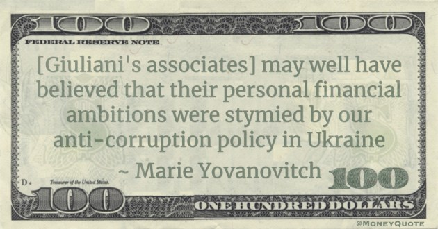 [Giuliani's associates] may well have believed that their personal financial ambitions were stymied by our anti-corruption policy in Ukraine Quote