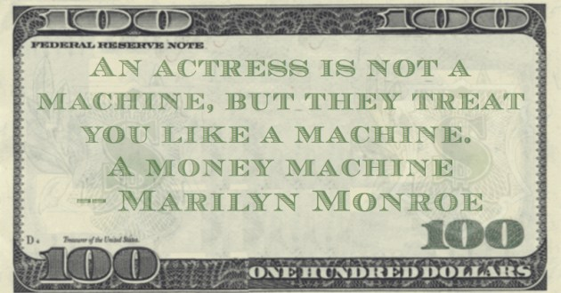 An actress is not a machine, but they treat you like a machine. A money machine Quote