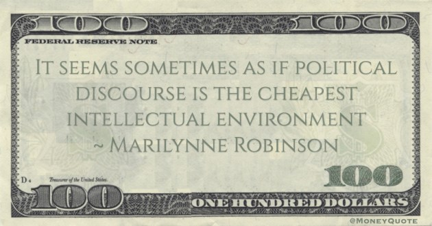 Marilynne Robinson It seems sometimes as if political discourse is the cheapest intellectual environment quote