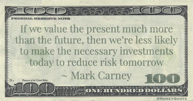 If we value the present much more than the future, then we're less likely to make the necessary investments today to reduce risk tomorrow Quote