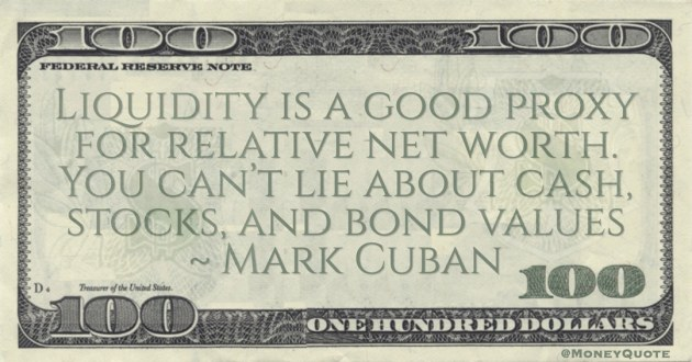 Liquidity is a good proxy for relative net worth. You can't lie about cash, stocks, and bond values Quote