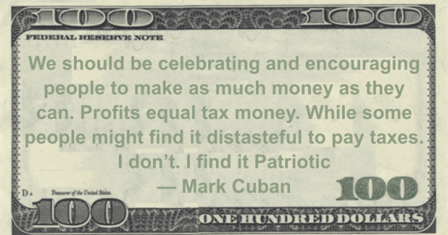 We should be celebrating and encouraging people to make as much money as they can. Profits equal tax money. While some people might find it distasteful to pay taxes. I don't. I find it Patriotic Quote