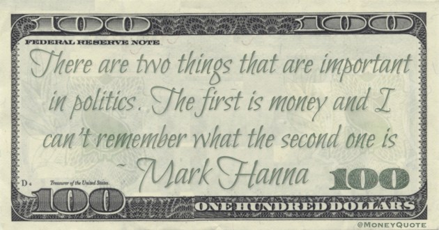 There are two things that are important in politics. The first is money and I can't remember what the second one is Quote