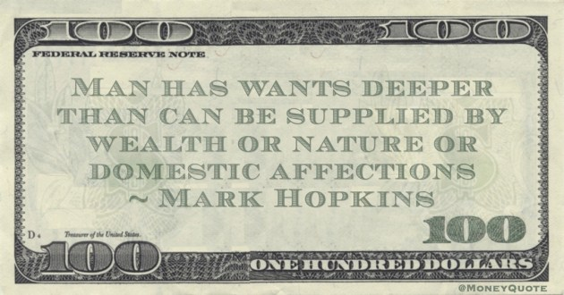 Man has wants deeper than can be supplied by wealth or nature or domestic affections Quote