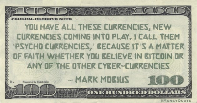 I call them 'psycho currencies,' because it's a matter of faith whether you believe in Bitcoin or any of the other cyber-currencies Quote