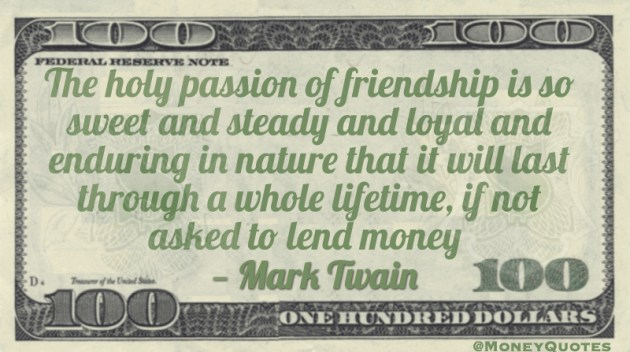 The holy passion of friendship is so sweet and steady and loyal and enduring in nature that it will last through a whole lifetime, if not asked to lend money Quote
