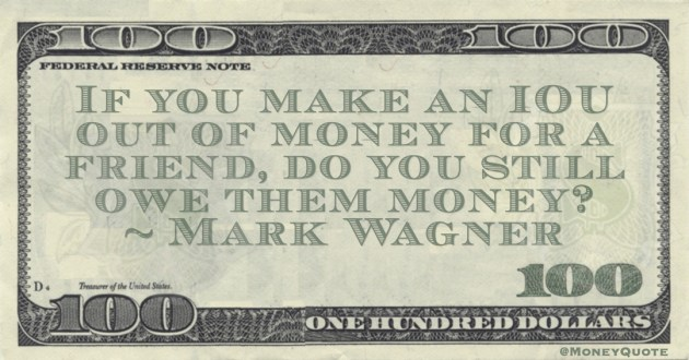 Mark Wagner If you make an IOU out of money for a friend, do you still owe them money? quote