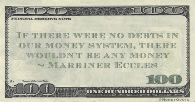 Marriner Eccles If there were no debts in our money system, there wouldn't be any money quote