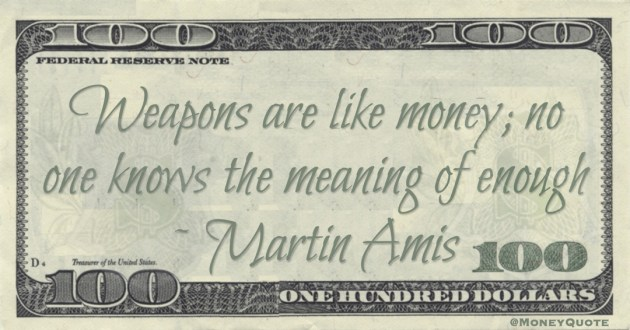 Weapons are like money; no one knows the meaning of enough Quote