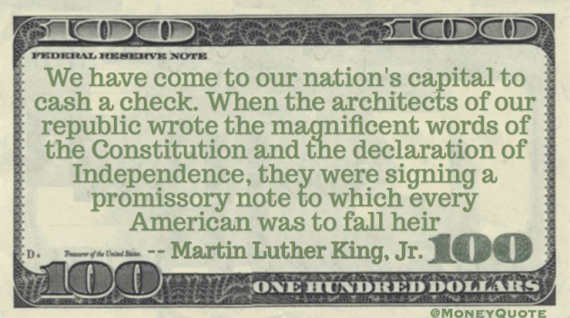 Martin Luther King Jr. Money Quote saying We have come to cash a check. The constitution & declaration of independence a promissory note Quote