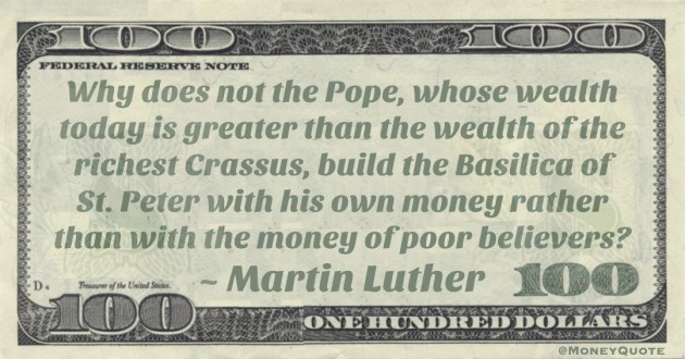 Why does not the Pope, whose wealth today is greater than the wealth of the richest Crassus, build the Basilica of St. Peter with his own money rather than with the money of poor believers? Quote