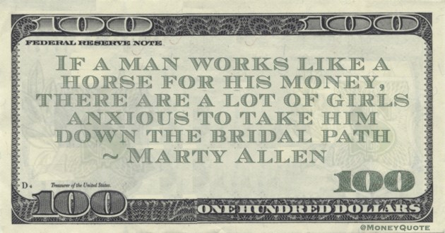 Marty Allen Funny Money Quotes: Hard working horses are more valuable to trainers and the same is true of men and their trainers quote