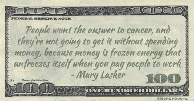 Mary Lasker People want the answer to cancer, and they're not going to get it without spending money, because money is frozen energy that unfreezes itself when you pay people to work quote