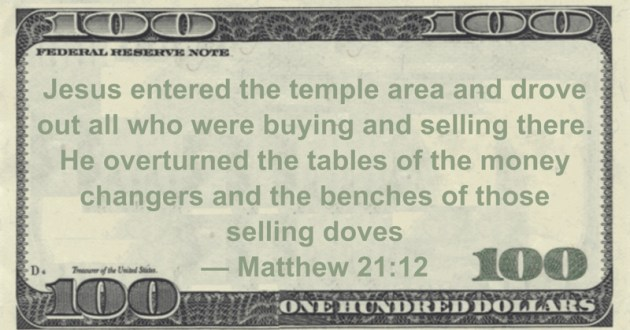 Jesus entered the temple area and drove out all who were buying and selling there. He overturned the tables of the money changers and the benches of those selling doves Quote