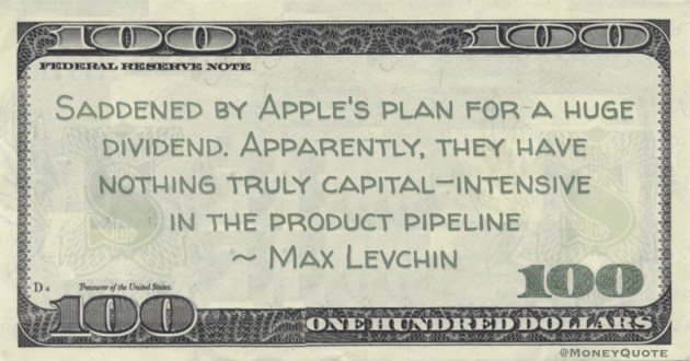 Saddened by Apple's plan for a huge dividend. Apparently, they have nothing truly capital-intensive in the product pipeline Quote
