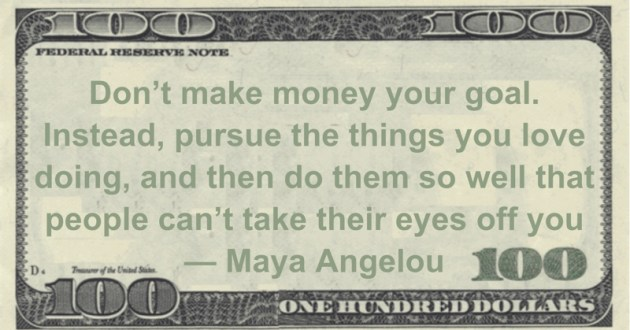 Don't make money your goal. Instead, pursue the things you love doing, and then do them so well that people can't take their eyes off you Quote