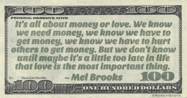 It's all about money or love. We know we need money, we know we have to get money, we know we have to hurt others to get money. But we don't know until maybe it's a little too late in life that love is the most important thing Quote
