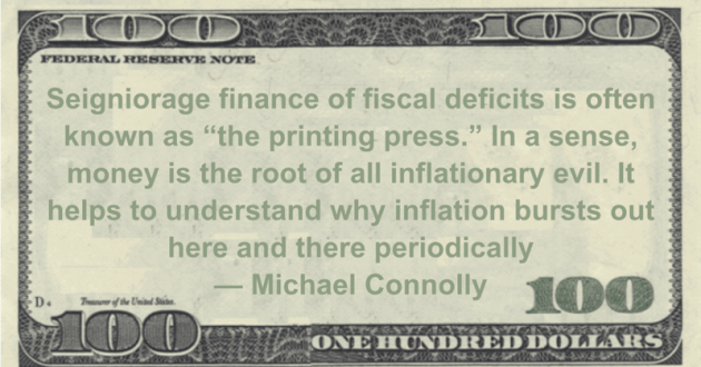 Seigniorage finance of fiscal deficits is often known as 'the printing press.' In a sense, money is the root of all inflationary evil Quote