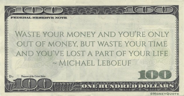 Michael Leboeuf Waste your money and you're only out of money, but waste your time and you've lost a part of your life quote