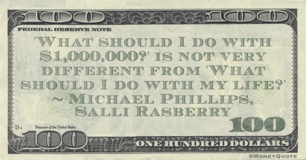 'What should I do with $1,000,000?' is not very different from 'What should I do with my life?' Quote