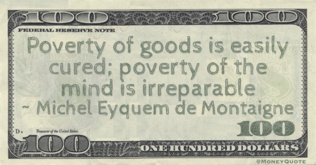 Poverty of goods is easily cured; poverty of the mind is irreparable Quote