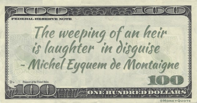 The weeping of an heir is laughterin disguise Quote