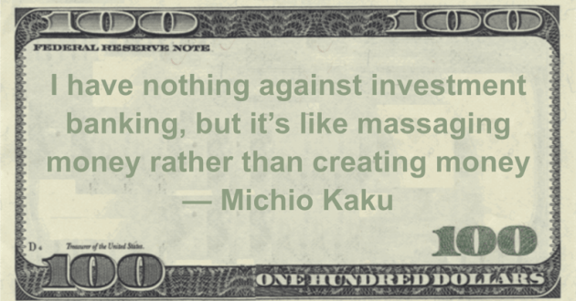 I have nothing against investment banking, but it's like massaging money rather than creating money Quote