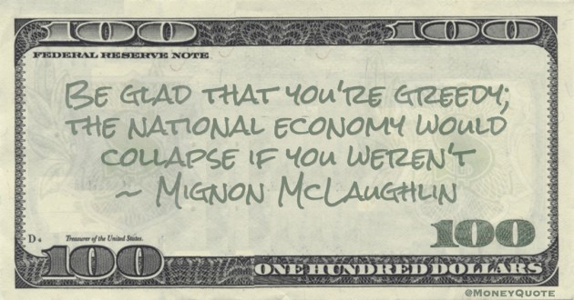 Mignon McLaughlin Be glad that you're greedy; the national economy would collapse if you weren't quote