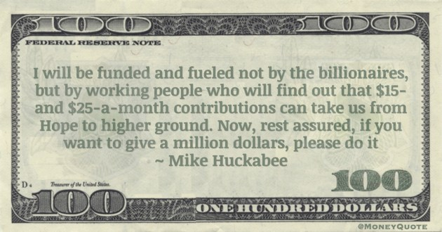 Mike Huckabee not by the billionaires, but by working people contributions can take us from Hope to higher ground. Now, rest assured, if you want to give a million dollars, please do it quote