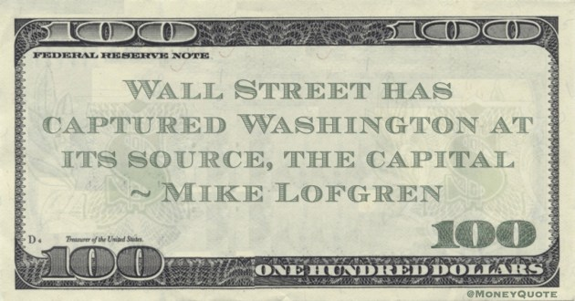 Wall Street has captured Washington at its source, the capital Quote