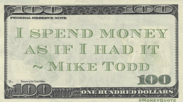 I spend money as if I had it Quote