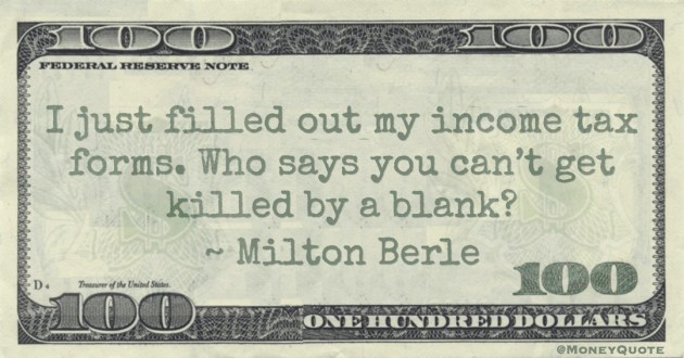 I just filled out my income tax forms. Who says you can't get killed by a blank? Quote