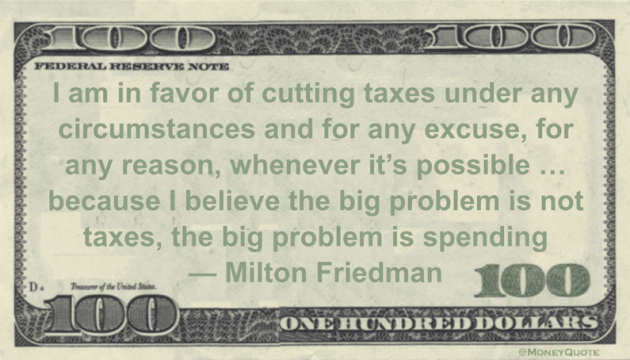 cutting taxes under any circumstances and for any excuse, for any reason, whenever it's possible ... because I believe the big problem is not taxes, the big problem is spending Quote