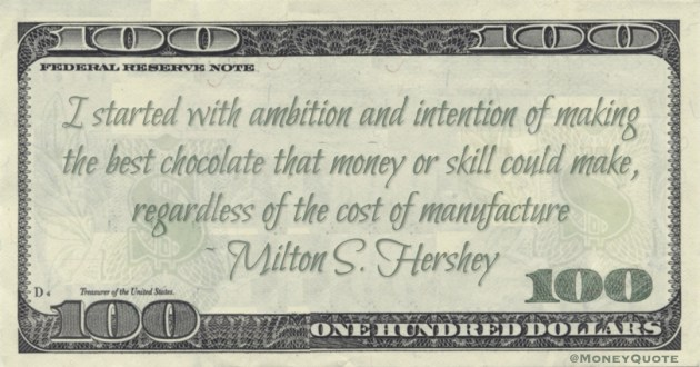 I started with ambition and intention of making the best chocolate that money or skill could make, regardless of the cost of manufacture Quote