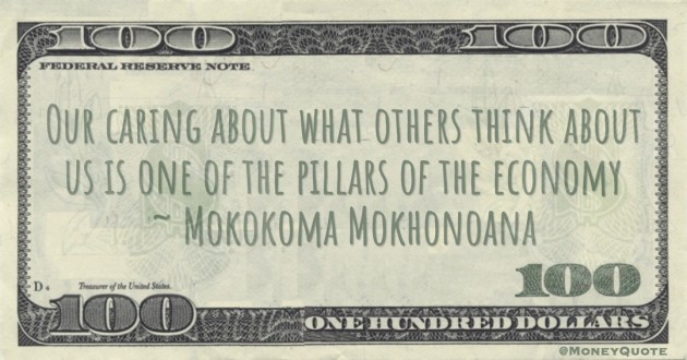 Our caring about what others think about us is one of the pillars of the economy Quote
