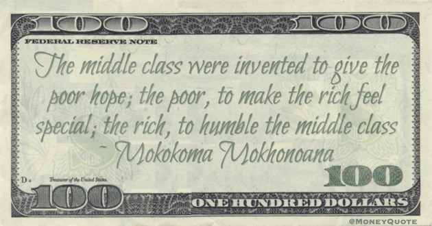 The middle class were invented to give the poor hope; the poor, to make the rich feel special; the rich, to humble the middle class Quote