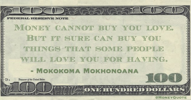 Money cannot buy love But it sure can buy you things that some people will love you for having Quote