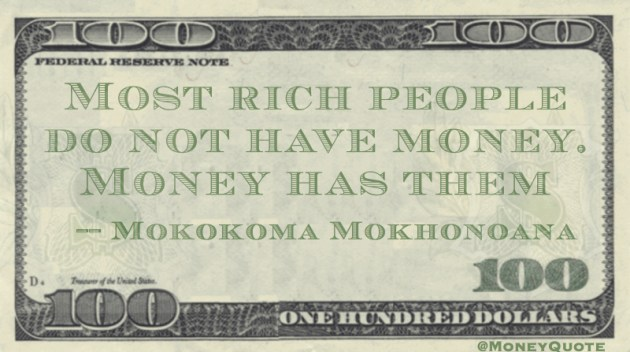 Most rich people do not have money. Money has them Quote